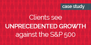 Clients see unprecedented growth against the S_P 500 RED